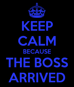 Poster: KEEP CALM BECAUSE THE BOSS  ARRIVED