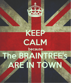 Poster: KEEP CALM because The BRAINTREE's ARE IN TOWN