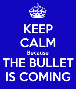 Poster: KEEP CALM Because THE BULLET IS COMING