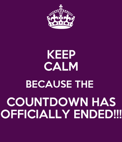 Poster: KEEP CALM BECAUSE THE  COUNTDOWN HAS OFFICIALLY ENDED!!!