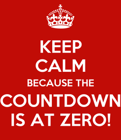 Poster: KEEP CALM BECAUSE THE COUNTDOWN IS AT ZERO!