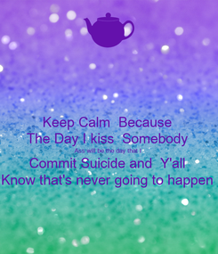 Poster: Keep Calm  Because  The Day I kiss  Somebody  Ass will be the day that I  Commit Suicide and  Y'all  Know that's never going to happen