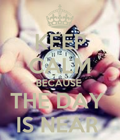 Poster: KEEP CALM BECAUSE  THE DAY  IS NEAR