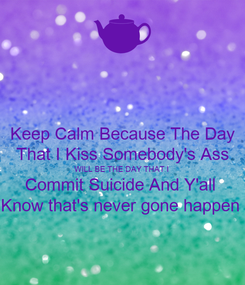 Poster: Keep Calm Because The Day That I Kiss Somebody's Ass WILL BE THE DAY THAT I  Commit Suicide And Y'all  Know that's never gone happen