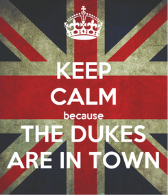 Poster: KEEP CALM because THE DUKES ARE IN TOWN
