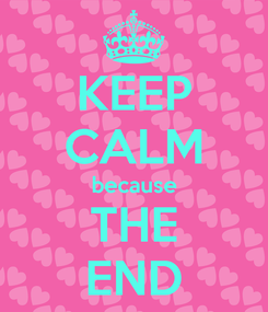 Poster: KEEP CALM because THE END