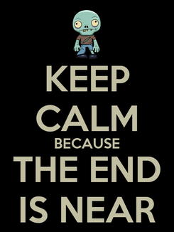 Poster: KEEP CALM BECAUSE THE END IS NEAR