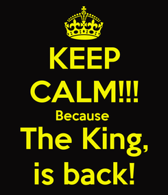 Poster: KEEP CALM!!! Because  The King, is back!
