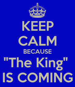 """Poster: KEEP CALM BECAUSE """"The King""""  IS COMING"""
