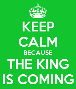 Poster: KEEP CALM BECAUSE THE KING IS COMING