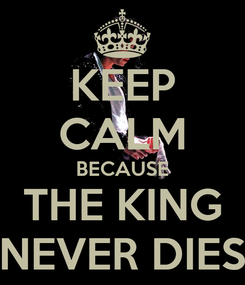 Poster: KEEP CALM BECAUSE THE KING NEVER DIES