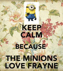 Poster: KEEP CALM BECAUSE  THE MINIONS LOVE FRAYNE