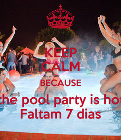 Poster: KEEP CALM BECAUSE the pool party is hot Faltam 7 dias