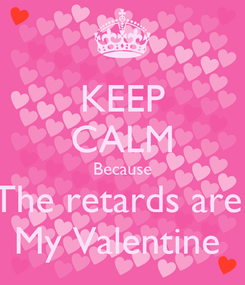 Poster: KEEP CALM Because The retards are  My Valentine