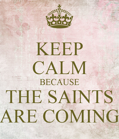 Poster: KEEP CALM BECAUSE THE SAINTS ARE COMING