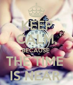 Poster: KEEP CALM, BECAUSE  THE TIME  IS NEAR