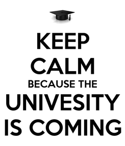 Poster: KEEP CALM BECAUSE THE UNIVESITY IS COMING