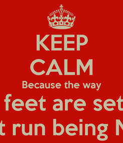 Poster: KEEP CALM Because the way My feet are set up I  don't run being Niggas!
