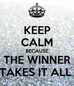 Poster: KEEP CALM BECAUSE THE WINNER TAKES IT ALL