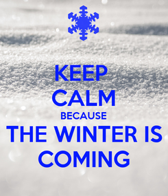 Poster: KEEP  CALM BECAUSE THE WINTER IS COMING