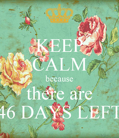 Poster: KEEP CALM because there are 46 DAYS LEFT