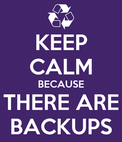 Poster: KEEP CALM BECAUSE THERE ARE BACKUPS