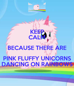 Poster: KEEP CALM BECAUSE THERE ARE PINK FLUFFY UNICORNS DANCING ON RAINBOWS