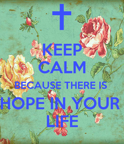 Poster: KEEP CALM BECAUSE THERE IS  HOPE IN YOUR  LIFE