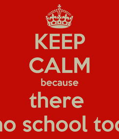 Poster: KEEP CALM because there  is no school today