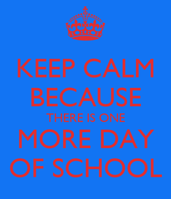 Poster: KEEP CALM BECAUSE THERE IS ONE MORE DAY OF SCHOOL