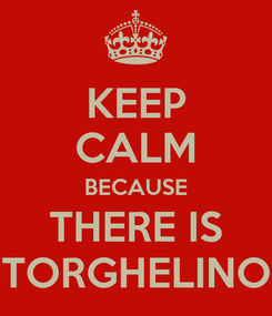 Poster: KEEP CALM BECAUSE THERE IS TORGHELINO