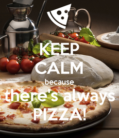 Poster: KEEP CALM because there's always PIZZA!