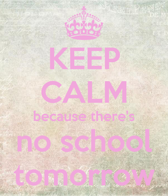 Poster: KEEP CALM because there's no school tomorrow