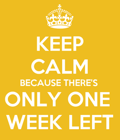Poster: KEEP CALM BECAUSE THERE'S ONLY ONE  WEEK LEFT