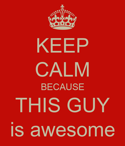 Poster: KEEP CALM BECAUSE THIS GUY is awesome