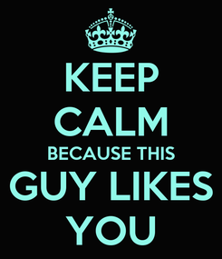 Poster: KEEP CALM BECAUSE THIS GUY LIKES YOU