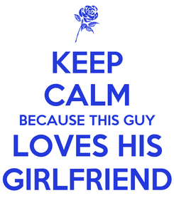 Poster: KEEP CALM BECAUSE THIS GUY LOVES HIS GIRLFRIEND