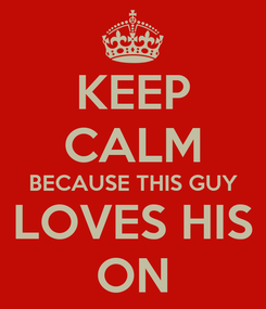 Poster: KEEP CALM BECAUSE THIS GUY LOVES HIS ON