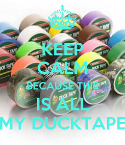 Poster: KEEP CALM BECAUSE THIS IS ALL MY DUCKTAPE