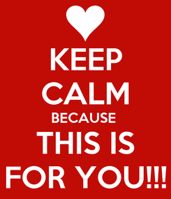 Poster: KEEP CALM BECAUSE  THIS IS FOR YOU!!!