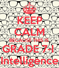 Poster: KEEP CALM BECAUSE THIS IS  GRADE 7-I  Intelligence