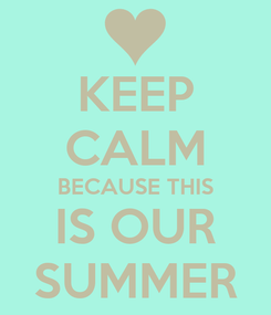 Poster: KEEP CALM BECAUSE THIS IS OUR SUMMER