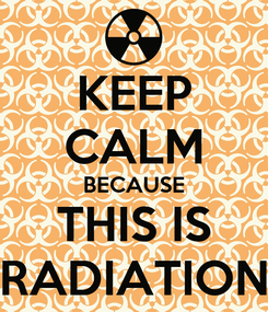 Poster: KEEP CALM BECAUSE THIS IS RADIATION