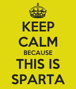 Poster: KEEP CALM BECAUSE THIS IS SPARTA