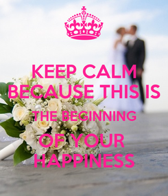 Poster: KEEP CALM  BECAUSE THIS IS  THE BEGINNING OF YOUR  HAPPINESS