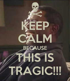 Poster: KEEP CALM BECAUSE THIS IS TRAGIC!!!
