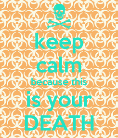 Poster: keep calm because this is your DEATH