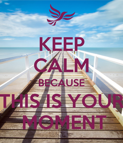 Poster: KEEP CALM BECAUSE THIS IS YOUR  MOMENT