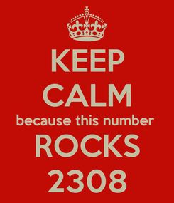 Poster: KEEP CALM because this number  ROCKS 2308