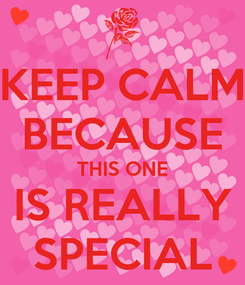 Poster: KEEP CALM BECAUSE THIS ONE IS REALLY SPECIAL